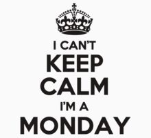 I cant keep calm Im a MONDAY by icant