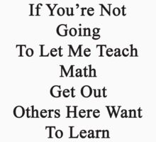 If You're Not Going To Let Me Teach Math Get Out Others Here Want To Learn  by supernova23