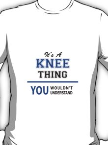 It's a KNEE thing, you wouldn't understand !! T-Shirt