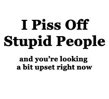 I Piss Off Stupid People, and you're looking a little upset right now by Chris  Bradshaw