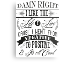 DAMN RIGHT I LIKE THE LIFE I LIVE - BLACK Metal Print