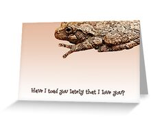 Have I toad you lately that I love you? Greeting Card