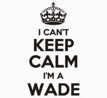 I cant keep calm Im a WADE by icant