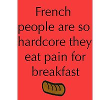 French people are so hardcore they eat pain for breakfast Photographic Print