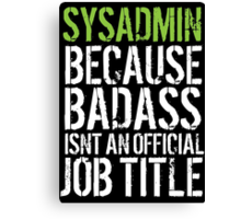 Hilarious 'Sysadmin because Badass Isn't an Official Job Title' Tshirt, Accessories and Gifts Canvas Print