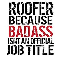 Must-Have 'Roofer because Badass Isn't an Official Job Title' Tshirt, Accessories and Gifts Photographic Print