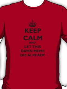 Keep Calm and Let This Damn Meme Die Already  T-Shirt