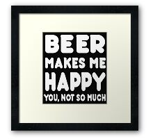 BEER Makes Me Happy You, Not So Much Framed Print