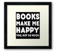 Books Makes Me Happy You, Not So Much Framed Print