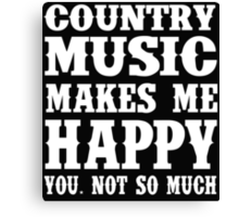 Country Music Makes Me Happy You, Not So Much Canvas Print
