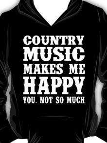 Country Music Makes Me Happy You, Not So Much T-Shirt