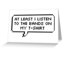 At least I listen to the bands on my t-shirt  Greeting Card