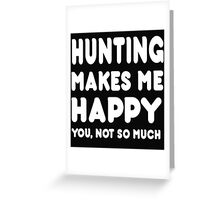 Hunting Makes Me Happy You, Not So Much Greeting Card