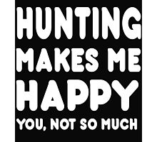 Hunting Makes Me Happy You, Not So Much Photographic Print
