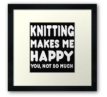 Knitting Makes Me Happy You, Not So Much Framed Print