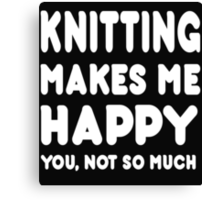 Knitting Makes Me Happy You, Not So Much Canvas Print