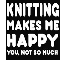 Knitting Makes Me Happy You, Not So Much Photographic Print