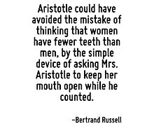 Aristotle could have avoided the mistake of thinking that women have fewer teeth than men, by the simple device of asking Mrs. Aristotle to keep her mouth open while he counted. Photographic Print