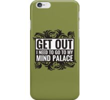 Get Out. I Need To Go To My Mind Palace. iPhone Case/Skin
