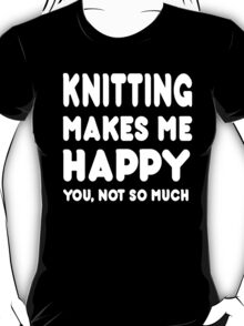 Knitting Makes Me Happy You, Not So Much T-Shirt