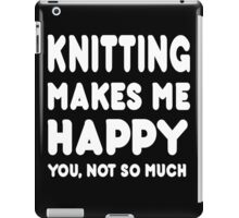 Knitting Makes Me Happy You, Not So Much iPad Case/Skin