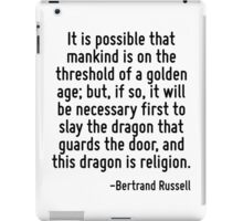 It is possible that mankind is on the threshold of a golden age; but, if so, it will be necessary first to slay the dragon that guards the door, and this dragon is religion. iPad Case/Skin