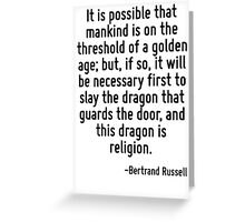 It is possible that mankind is on the threshold of a golden age; but, if so, it will be necessary first to slay the dragon that guards the door, and this dragon is religion. Greeting Card