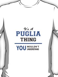 It's a PUGLIA thing, you wouldn't understand !! T-Shirt