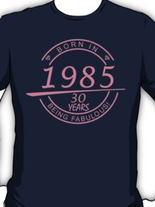 born in 1985... 30 years being fabulous! T-Shirt