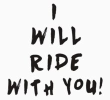 I'll Ride With You! by LandoDesign