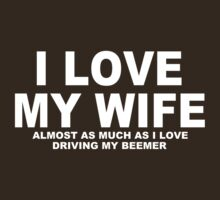 I LOVE MY WIFE Almost As Much As I Love Driving My Beemer by Chimpocalypse