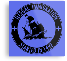 Illegal Immigration Started in 1492 Metal Print