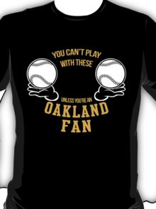 YOU CAN'T PLAY WITH THESE UNLESS YOU'RE AN OAKLAND FAN T-Shirt