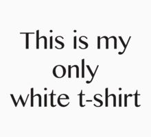 This is my only white t-shirt! White Edition by caseolee