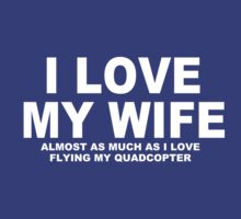 I LOVE MY WIFE Almost As Much As I Love Flying My Quadcopter by Chimpocalypse