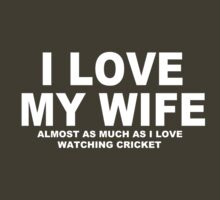 I LOVE MY WIFE Almost As Much As I Love Watching Cricket by Chimpocalypse