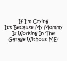 If Im Crying Its Because My Mommy Is Working In The Garage Without Me by Gear4Gearheads