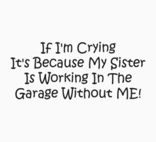 If Im Crying Its Because My Sister Is Working In The Garage Without Me by Gear4Gearheads