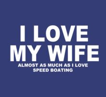 I LOVE MY WIFE Almost As Much As I Love Speed Boating by Chimpocalypse