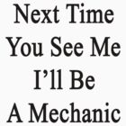 Next Time You See Me I'll Be A Mechanic  by supernova23