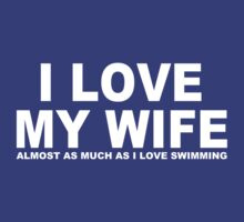 I LOVE MY WIFE Almost As Much As I Love Swimming by Chimpocalypse