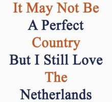It May Not Be A Perfect Country But I Still Love The Netherlands  by supernova23