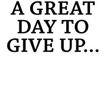 Today is A Good Day to Give Up... by cpotter