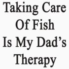 Taking Care Of Fish Is My Dad's Therapy  by supernova23