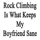 Rock Climbing Is What Keeps My Boyfriend Sane  by supernova23