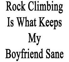 Rock Climbing Is What Keeps My Boyfriend Sane  by supernova23