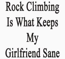 Rock Climbing Is What Keeps My Girlfriend Sane  by supernova23