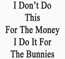 I Don't Do This For The Money I Do It For The Bunnies  by supernova23