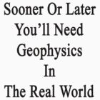 Sooner Or Later You'll Need Geophysics In The Real World  by supernova23