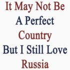 It May Not Be A Perfect Country But I Still Love Russia  by supernova23